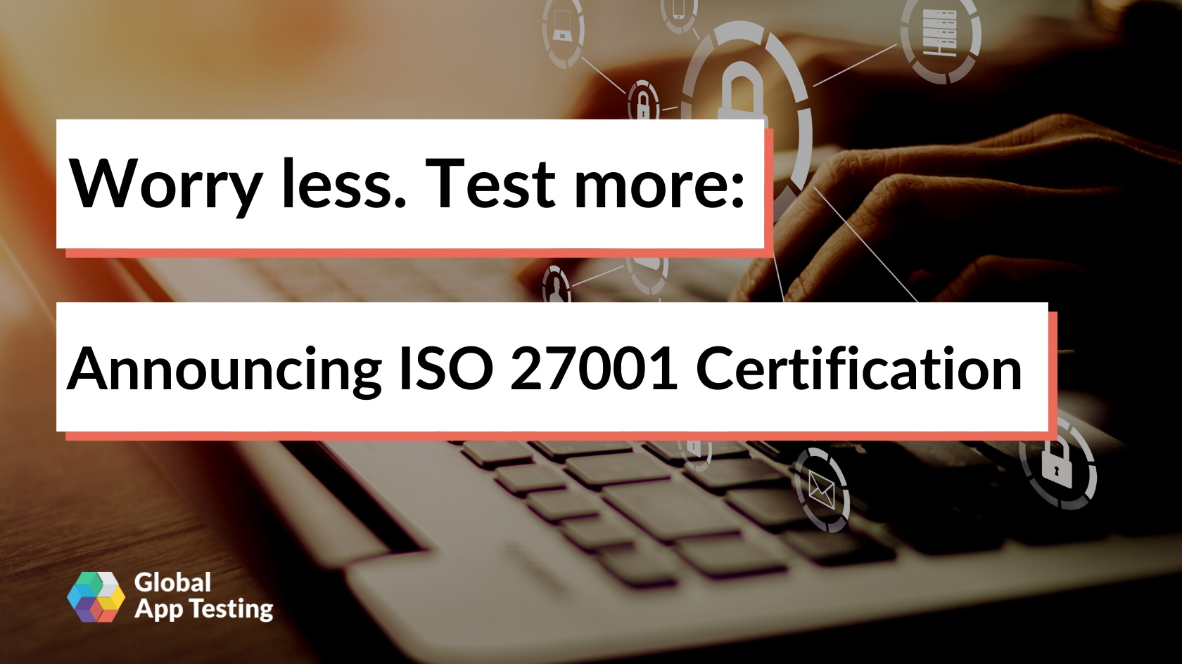 Worry less. Test more: Announcing ISO 27001 Certification